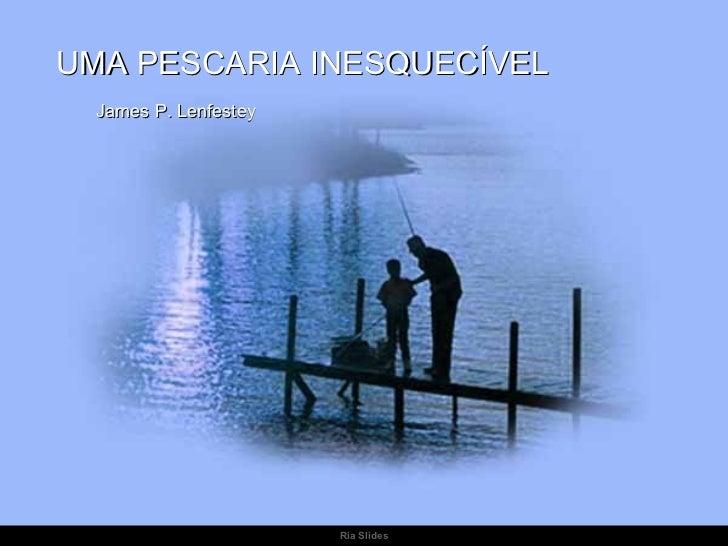 UMA PESCARIA INESQUECÍVEL  James P. Lenfestey                       Ria Slides
