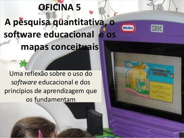 Uma reflexão sobre o uso do software educacional e dos princípios de aprendizagem que os fundamentam OFICINA 5 A pesquisa ...