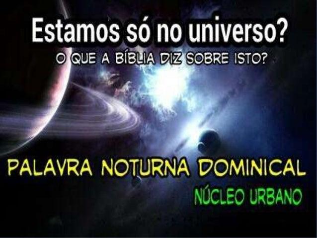 1   ESTAMOS SÓ NO UNIVERSO?Pela fé entendemos que os mundospela palavra de Deus foram criados; de maneira que aquilo que s...