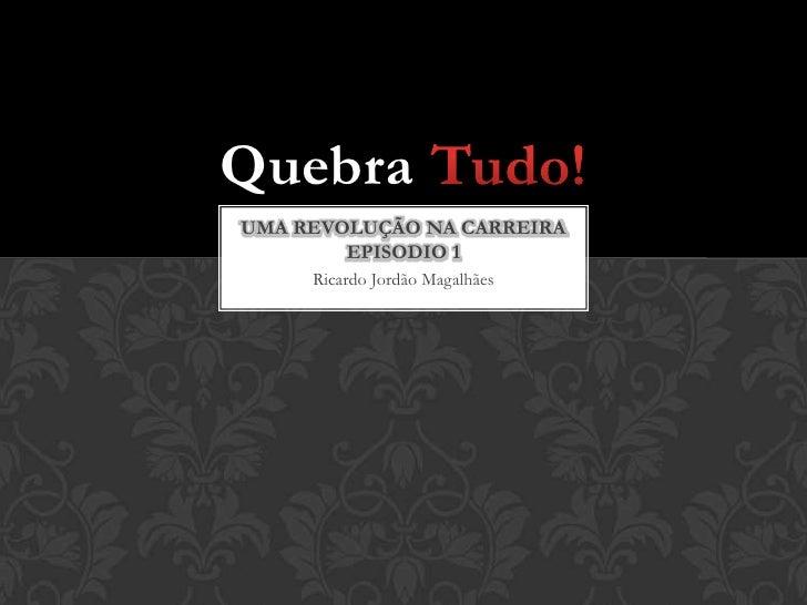 Ricardo Jordão Magalhães<br />Uma revolução na carreiraEpisodio 1<br />Quebra Tudo!<br />