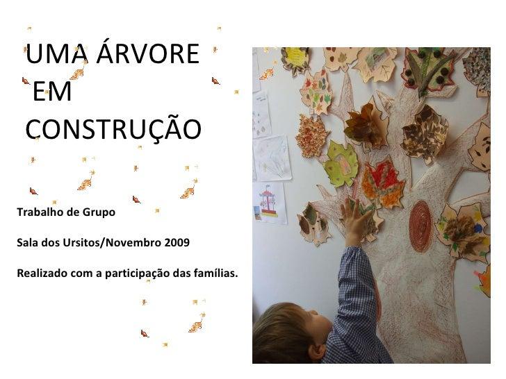 UMA ÁRVORE  EM CONSTRUÇÃO Trabalho de Grupo Sala dos Ursitos/Novembro 2009 Realizado com a participação das famílias.