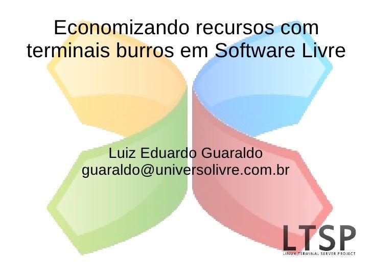 Economizando recursos com terminais burros em Software Livre            Luiz Eduardo Guaraldo      guaraldo@universolivre....