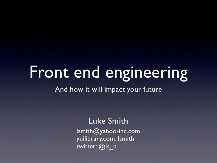 Front end engineering    And how it will impact your future                 Luke Smith          lsmith@yahoo-inc.com      ...