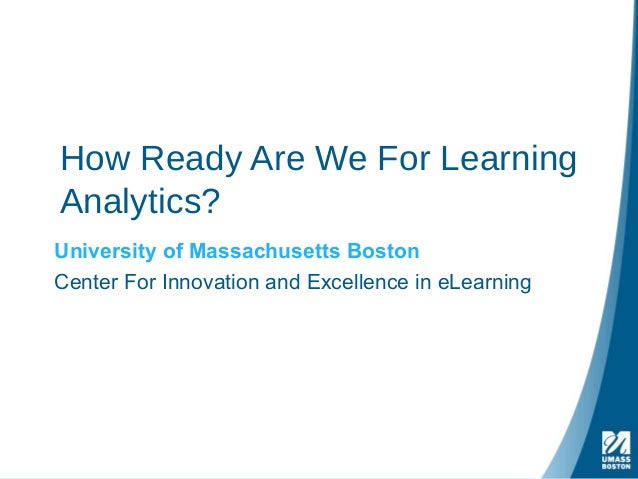 How Ready Are We For Learning Analytics? University of Massachusetts Boston Center For Innovation and Excellence in eLearn...
