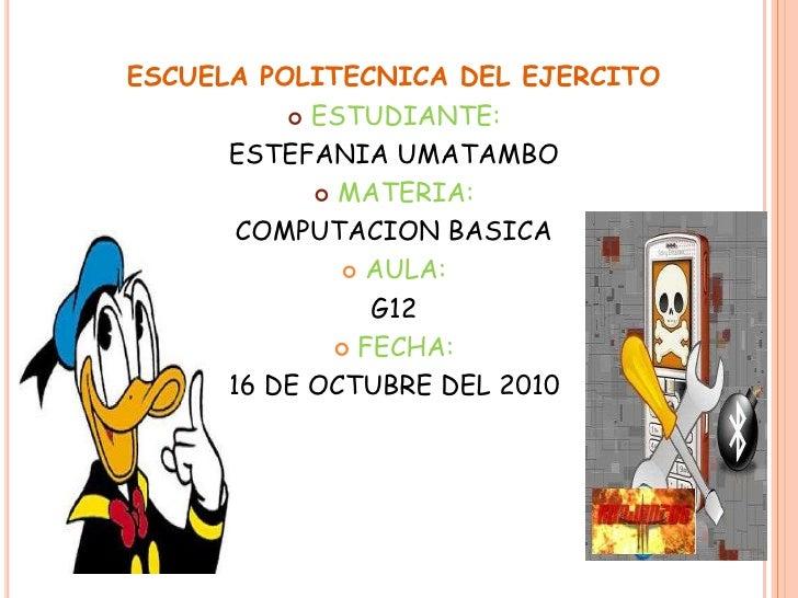 ESCUELA POLITECNICA DEL EJERCITO<br />ESTUDIANTE:<br />ESTEFANIA UMATAMBO<br />MATERIA:<br />COMPUTACION BASICA<br />AULA:...