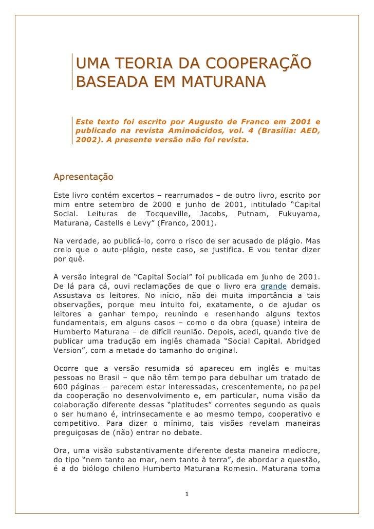 UMA TEORIA DA COOPERAÇÃO     BASEADA EM MATURANA     Este texto foi escrito por Augusto de Franco em 2001 e     publicado ...