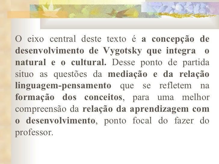O eixo central deste texto é  a concepção de desenvolvimento de Vygotsky que integra  o natural e o cultural.  Desse ponto...