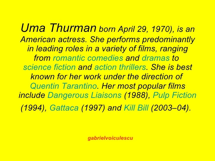 Uma Thurman born April 29, 1970), is an  American actress. She performs predominantly    in leading roles in a variety of ...