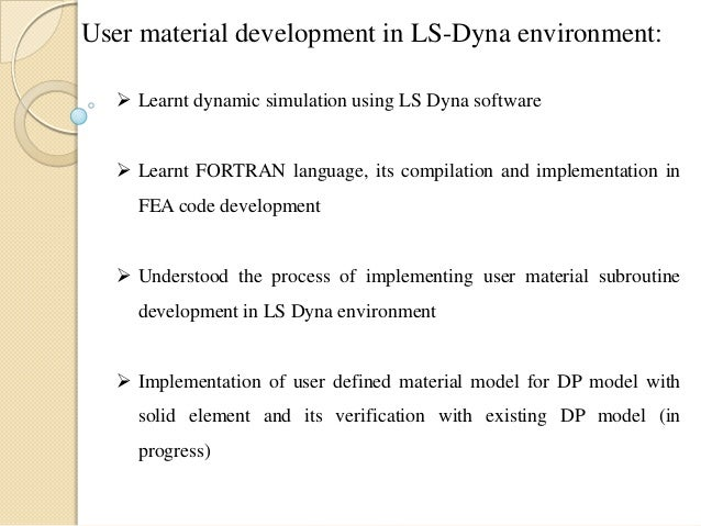 User material development in LS-Dyna environment:  Learnt dynamic simulation using LS Dyna software  Learnt FORTRAN lang...