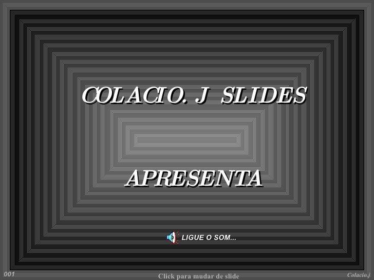 LIGUE O SOM... COLACIO. J  SLIDES APRESENTA Colacio.j Click para mudar de slide 001