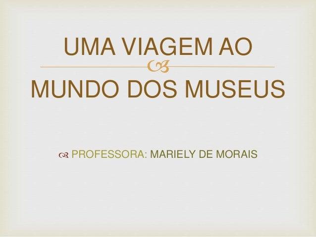 UMA VIAGEM AO    MUNDO DOS MUSEUS   PROFESSORA: MARIELY DE MORAIS