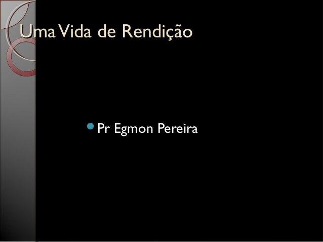 UmaVida de RendiçãoUmaVida de Rendição Pr Egmon Pereira