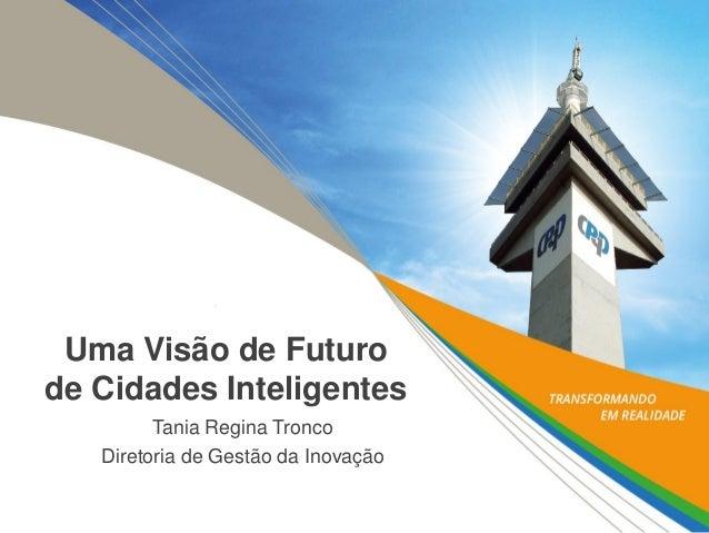 Uma Visão de Futuro de Cidades Inteligentes  Tania Regina Tronco  Diretoria de Gestão da Inovação