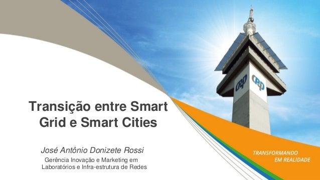Transição entre SmartGrid e SmartCities  José Antônio Donizete Rossi  Gerência Inovaçãoe MarketingemLaboratóriose Infra-es...