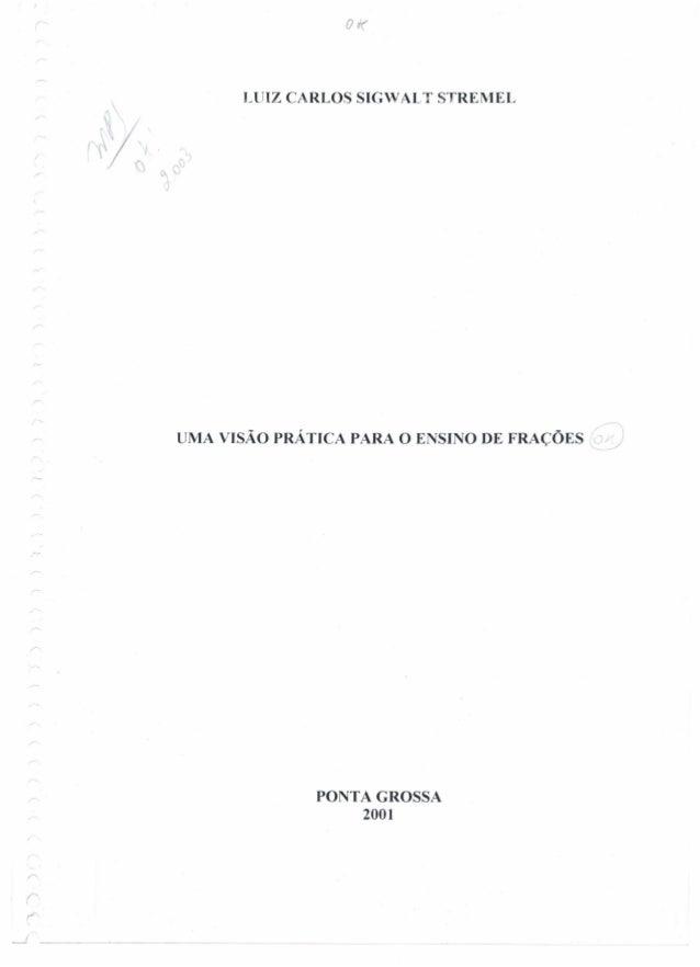 r LUIZ CARLOS SIGW Al T STREMEL UMA VISÃO PRÁTICA PARA O ENSINO DE FRAÇÕES ~ PONTA GROSSA 2001