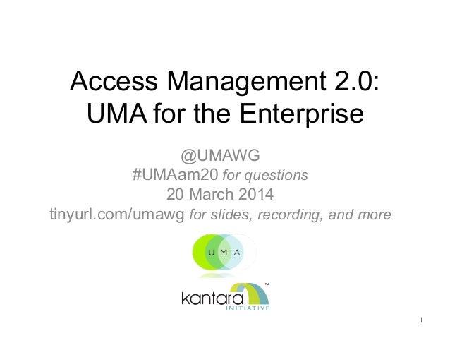 Access Management 2.0: UMA for the Enterprise  @UMAWG #UMAam20 for questions 20 March 2014 tinyurl.com/umawg for slides, ...