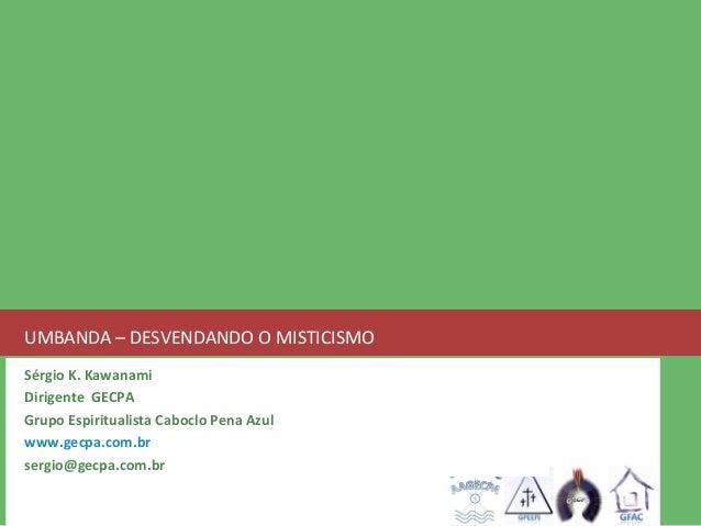 UMBANDA – DESVENDANDO O MISTICISMO  Sérgio K. Kawanami  Dirigente GECPA  Grupo Espiritualista Caboclo Pena Azul  www.gecpa...