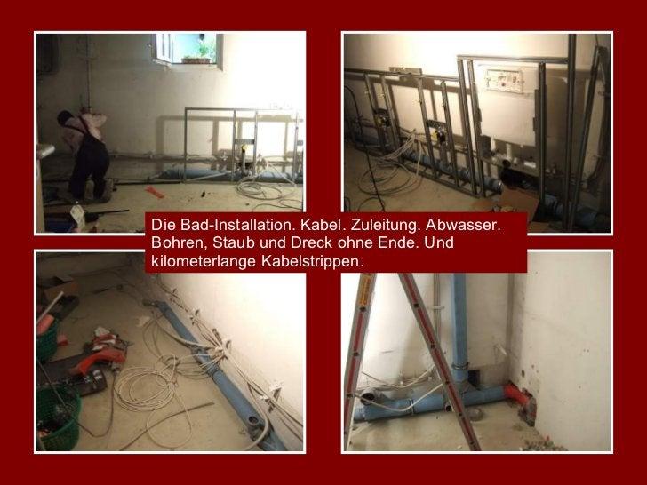 Die Bad-Installation. Kabel. Zuleitung. Abwasser. Bohren, Staub und Dreck ohne Ende. Und kilometerlange Kabelstrippen.