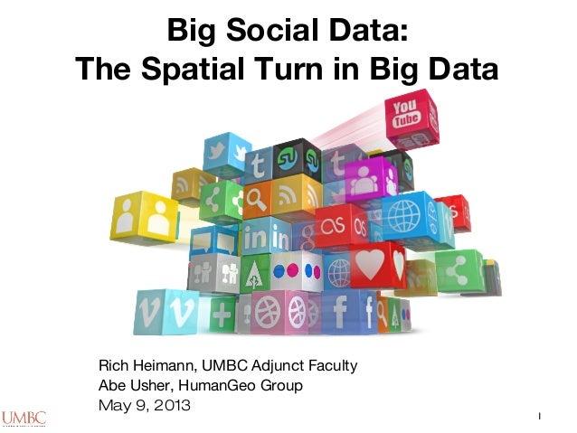 1Big Social Data:The Spatial Turn in Big DataRich Heimann, UMBC Adjunct FacultyAbe Usher, HumanGeo GroupMay 9, 2013