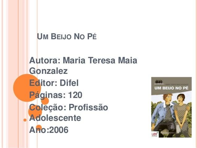 UM BEIJO NO PÉAutora: Maria Teresa MaiaGonzalezEditor: DifelPáginas: 120Coleção: ProfissãoAdolescenteAno:2006