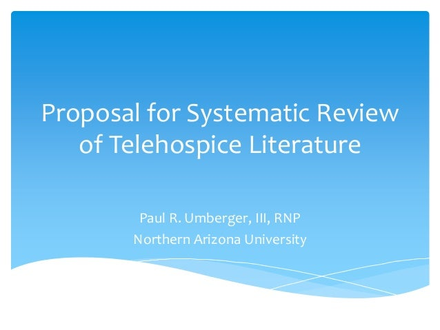 Proposal for Systematic Review of Telehospice Literature Paul R. Umberger, III, RNP Northern Arizona University
