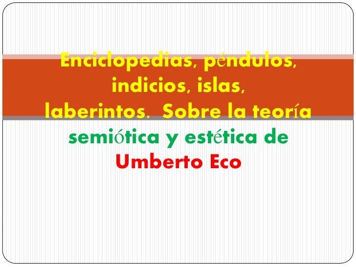 Enciclopedias, péndulos,        indicios, islas,laberintos. Sobre la teoría   semiótica y estética de         Umberto Eco
