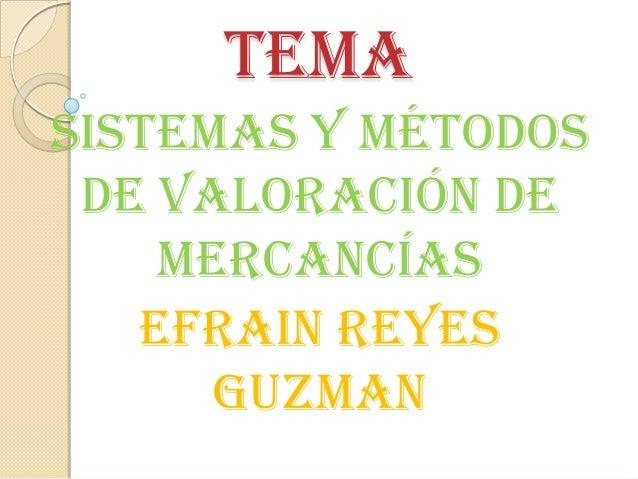 TEMA Sistemas y métodos de valoración de mercancías EFRAIN REYES GUZMAN
