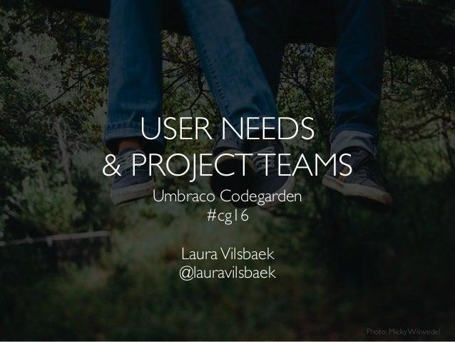 Umbraco Codegarden  #cg16 LauraVilsbaek @lauravilsbaek Photo: Micky Wiswedel USER NEEDS & PROJECTTEAMS