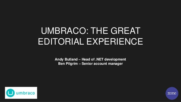 UMBRACO: THE GREAT EDITORIAL EXPERIENCE Andy Butland – Head of .NET development Ben Pilgrim – Senior account manager