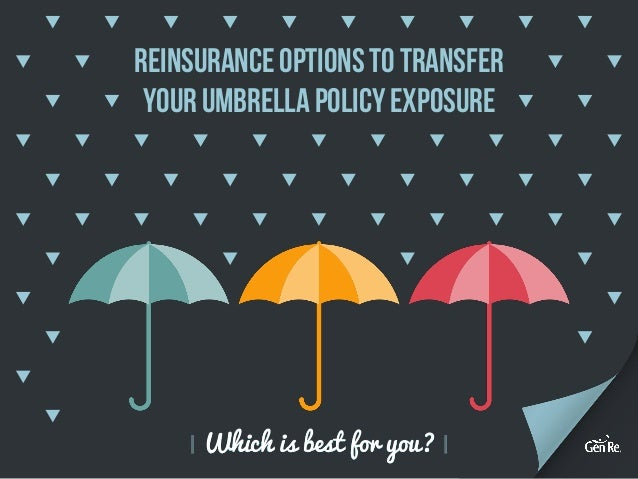 Which is best for you? Reinsurance Optionsto Transfer yourUmbrella PolicyExposure