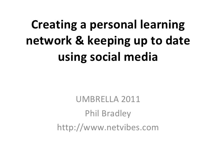 Creating a personal learning network & keeping up to date using social media UMBRELLA 2011 Phil Bradley http://www.netvibe...
