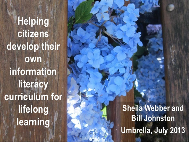Helping citizens develop their own information literacy curriculum for lifelong learning Sheila Webber and Bill Johnston U...