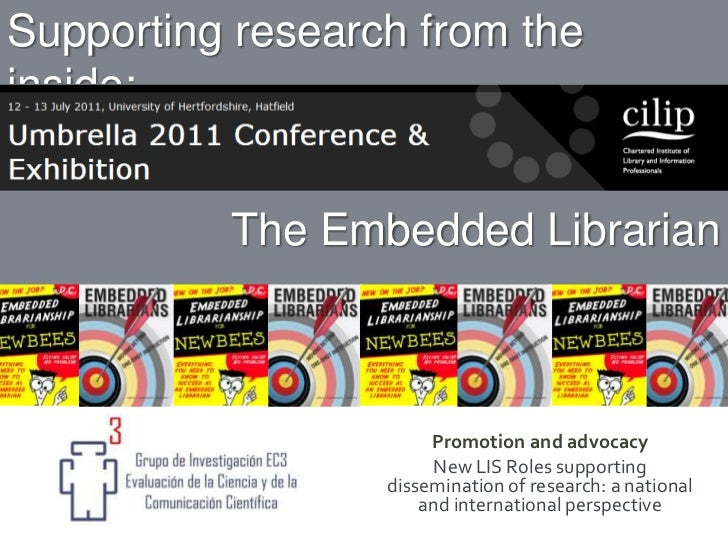 Supportingresearchfromtheinside:<br />TheEmbeddedLibrarian<br />Promotion and advocacy<br />New LIS Roles supportingdissem...