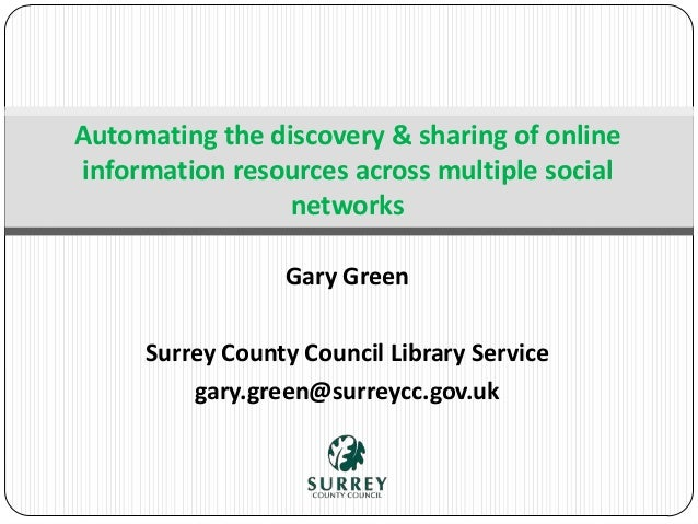 Gary Green Surrey County Council Library Service gary.green@surreycc.gov.uk Automating the discovery & sharing of online i...