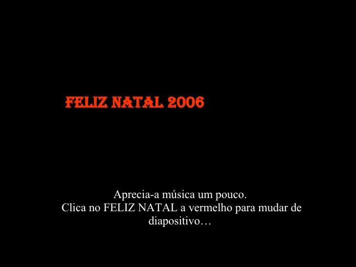 Aprecia-a música um pouco. Clica no FELIZ NATAL a vermelho para mudar de diapositivo… Feliz Natal 2006