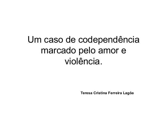 Um caso de codependência  marcado pelo amor e        violência.           Teresa Cristina Ferreira Lagôa