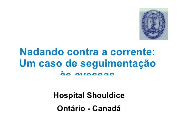 Nadando contra a corrente: Um caso de seguimentação às avessas Hospital Shouldice Ontário - Canadá