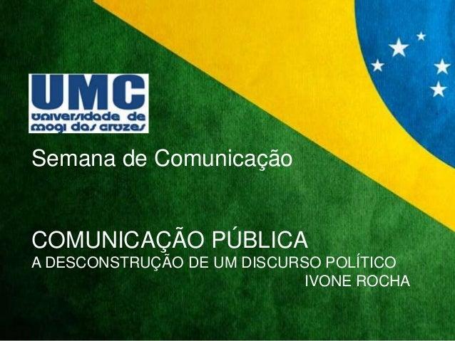Semana de Comunicação  COMUNICAÇÃO PÚBLICA  A DESCONSTRUÇÃO DE UM DISCURSO POLÍTICO  IVONE ROCHA