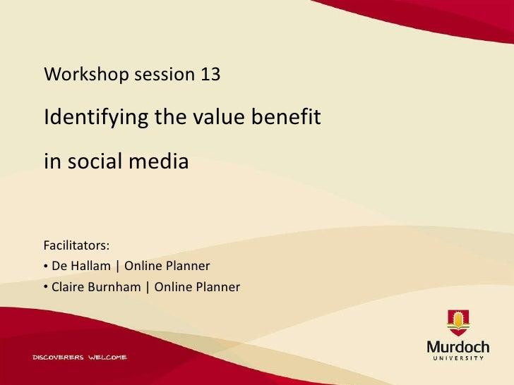 Workshop session 13 Identifying the value benefit  in social media <ul><li>Facilitators: </li></ul><ul><li>De Hallam | Onl...