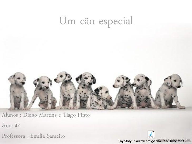 Um cão especialAlunos : Diogo Martins e Tiago PintoAno: 4ºProfessora : Emília Sameiro