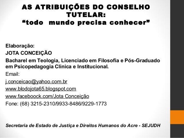 """AS ATRIBUIÇÕES DO CONSELHO TUTELAR: """"todo mundo precisa conhecer"""" Elaboração: JOTA CONCEIÇÃO Bacharel em Teologia, Licenci..."""