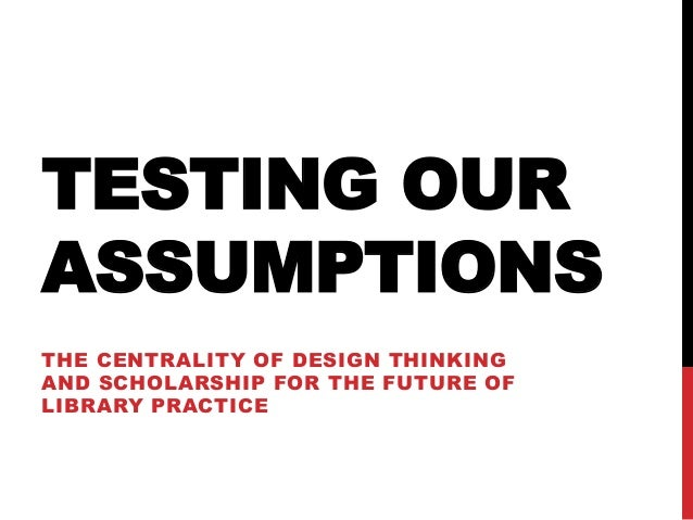 TESTING OUR ASSUMPTIONS THE CENTRALITY OF DESIGN THINKING AND SCHOLARSHIP FOR THE FUTURE OF LIBRARY PRACTICE