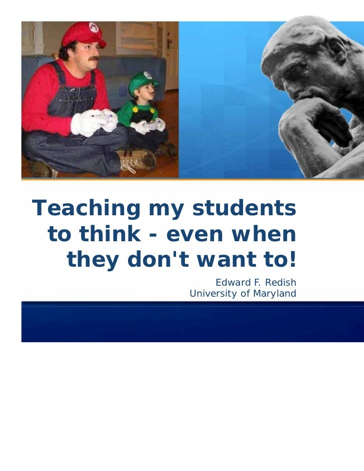 Teaching my students to think - even when   they dont want to!                  Edward F. Redish             University of...