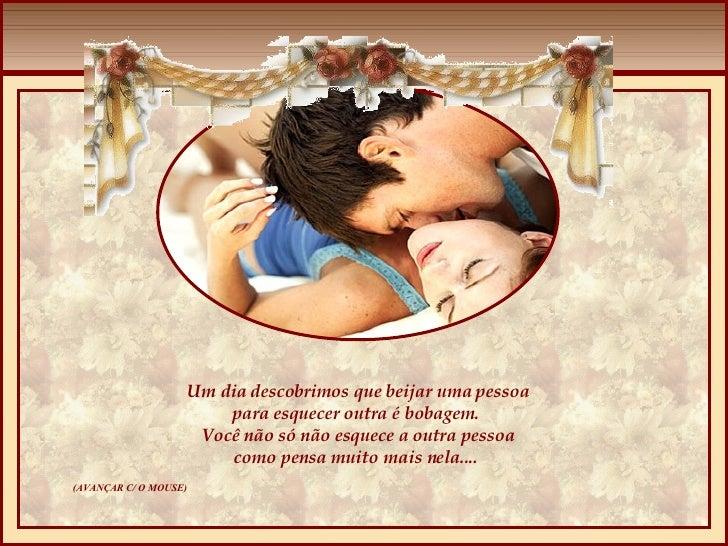 Um dia descobrimos que beijar uma pessoa para esquecer outra é bobagem.  Você não só não esquece a outra pessoa como pensa...