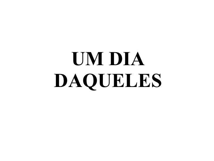 UM DIA DAQUELES