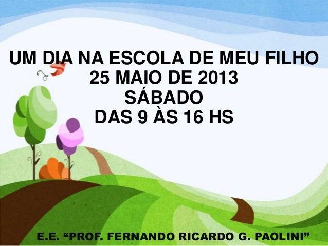 """UM DIA NA ESCOLA DE MEU FILHO25 MAIO DE 2013SÁBADODAS 9 ÀS 16 HSE.E. """"PROF. FERNANDO RICARDO G. PAOLINI"""""""