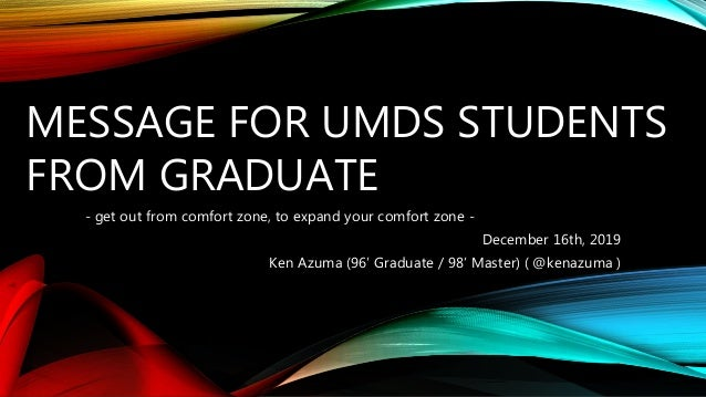 MESSAGE FOR UMDS STUDENTS FROM GRADUATE - get out from comfort zone, to expand your comfort zone - December 16th, 2019 Ken...