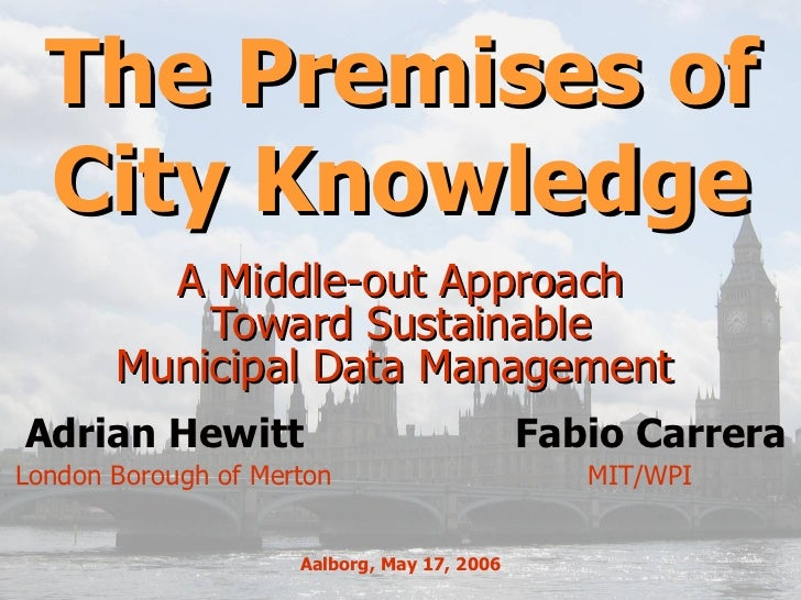 The Premises of City Knowledge A Middle-out Approach  Toward Sustainable  Municipal Data Management  MIT/WPI  Adrian Hewit...