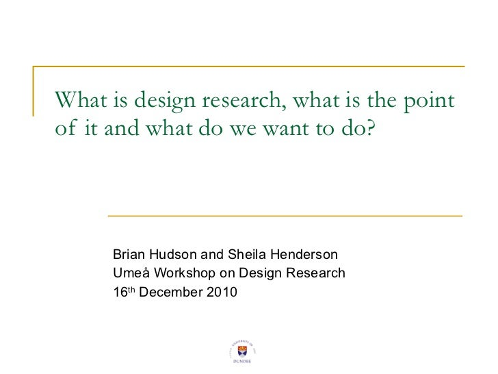 What is design research, what is the point of it and what do we want to do? Brian Hudson and Sheila Henderson Umeå Worksho...