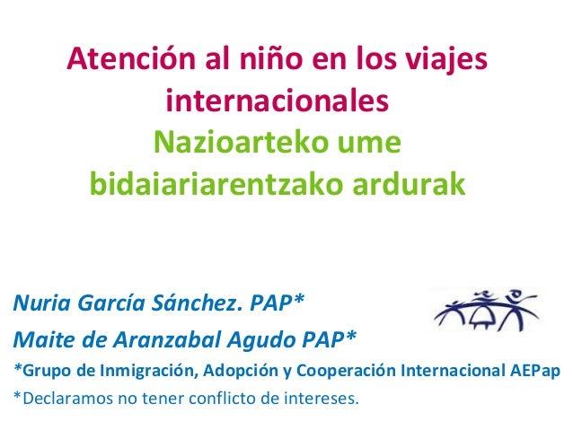 Atención al niño en los viajes internacionales Nazioarteko ume bidaiariarentzako ardurak Nuria García Sánchez. PAP* Maite ...